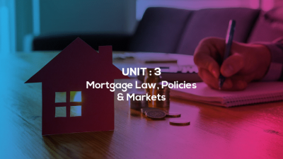 Unit 3 : Mortgage Law, Policies & Markets |