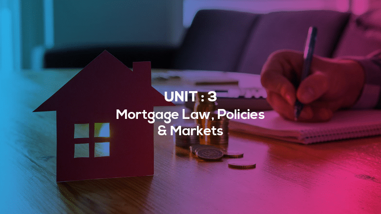 Unit 3 : Mortgage Law, Policies & Markets