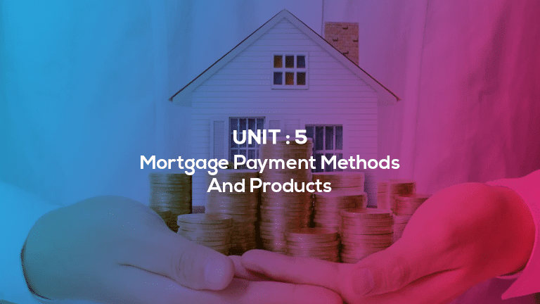 Unit 5 : Mortgage Payment Methods And Products
